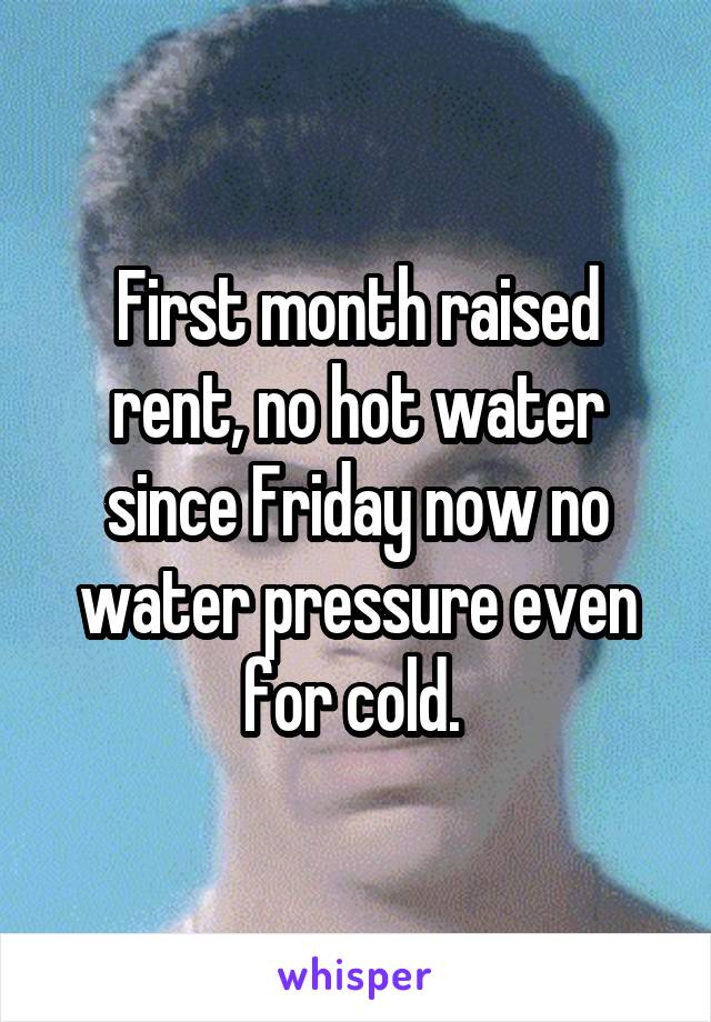 First month raised rent, no hot water since Friday now no water pressure even for cold.