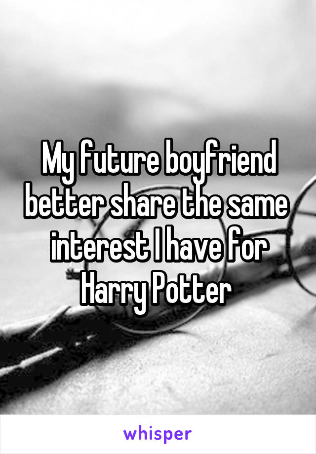 My future boyfriend better share the same  interest I have for Harry Potter