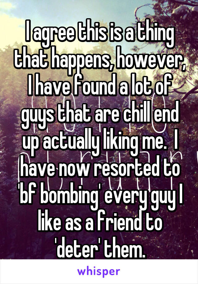 I agree this is a thing that happens, however, I have found a lot of guys that are chill end up actually liking me.  I have now resorted to 'bf bombing' every guy I like as a friend to 'deter' them.