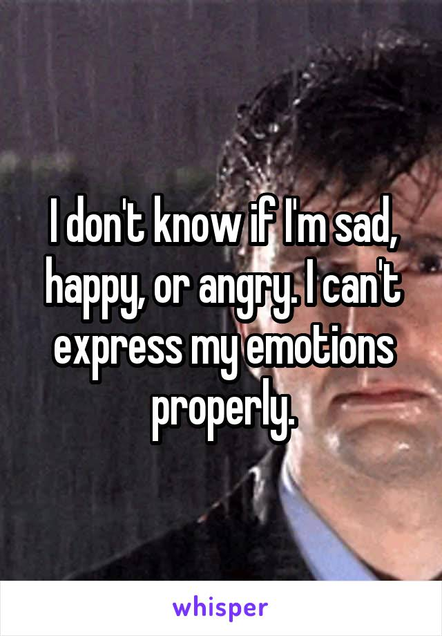 I don't know if I'm sad, happy, or angry. I can't express my emotions properly.