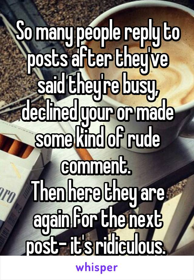 So many people reply to posts after they've said they're busy, declined your or made some kind of rude comment.  Then here they are again for the next post- it's ridiculous.