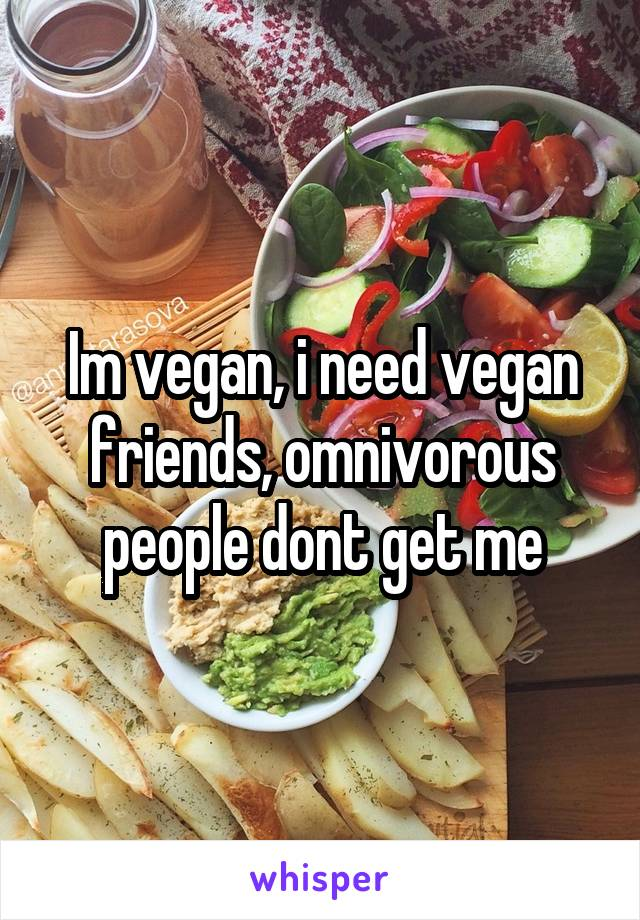 Im vegan, i need vegan friends, omnivorous people dont get me