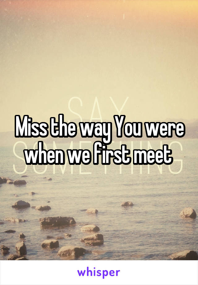 Miss the way You were when we first meet
