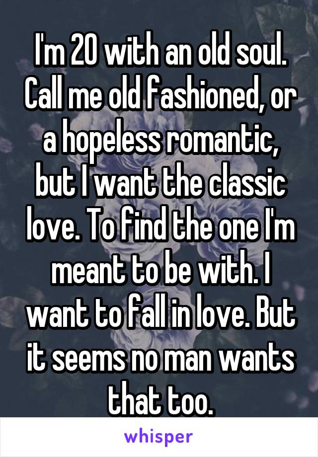 I'm 20 with an old soul. Call me old fashioned, or a hopeless romantic, but I want the classic love. To find the one I'm meant to be with. I want to fall in love. But it seems no man wants that too.