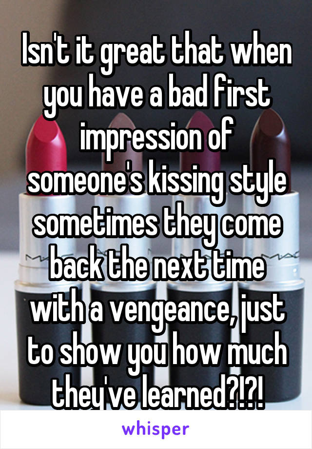 Isn't it great that when you have a bad first impression of someone's kissing style sometimes they come back the next time with a vengeance, just to show you how much they've learned?!?!