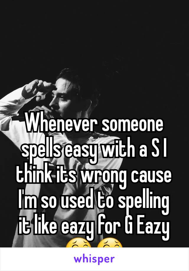 Whenever someone spells easy with a S I think its wrong cause I'm so used to spelling it like eazy for G Eazy 😂😂