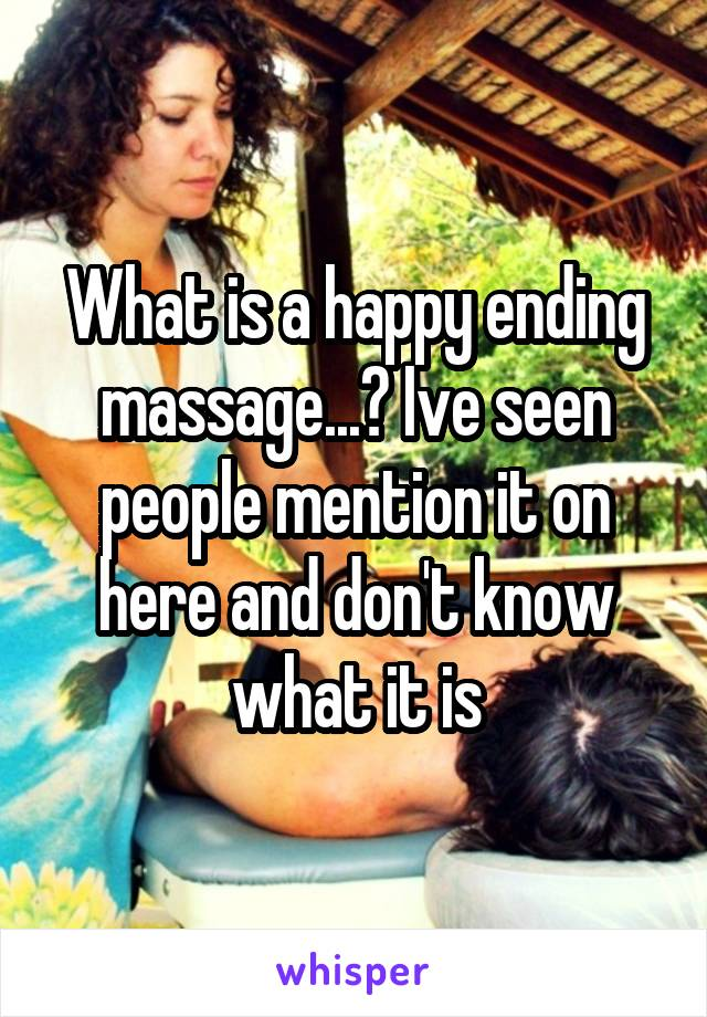 What is a happy ending massage...? Ive seen people mention it on here and don't know what it is
