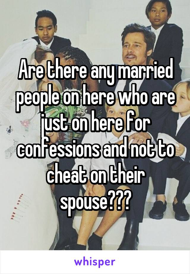 Are there any married people on here who are just on here for confessions and not to cheat on their spouse???