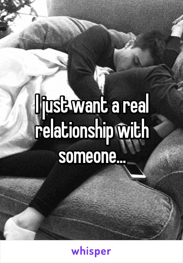 I just want a real relationship with someone...