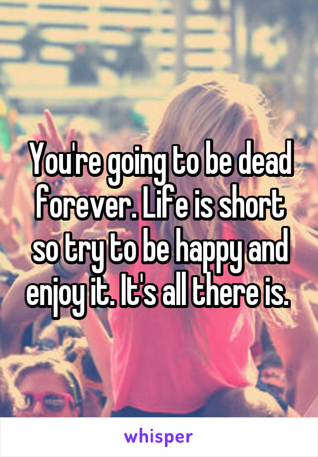 You're going to be dead forever. Life is short so try to be happy and enjoy it. It's all there is.