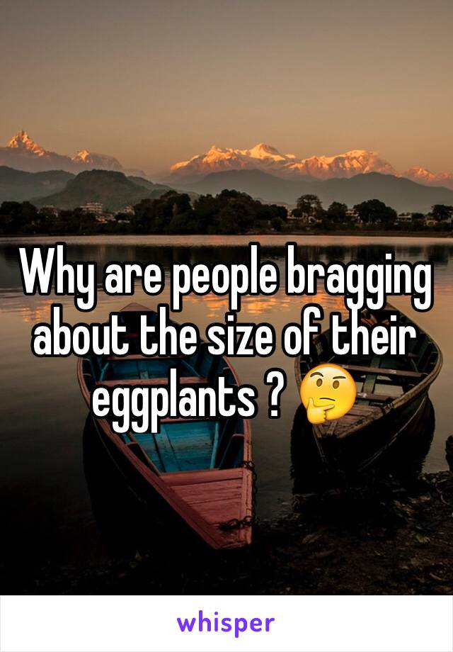 Why are people bragging about the size of their eggplants ? 🤔