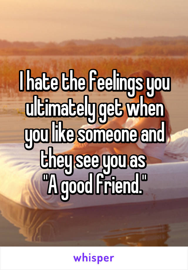 "I hate the feelings you ultimately get when you like someone and they see you as  ""A good friend."""