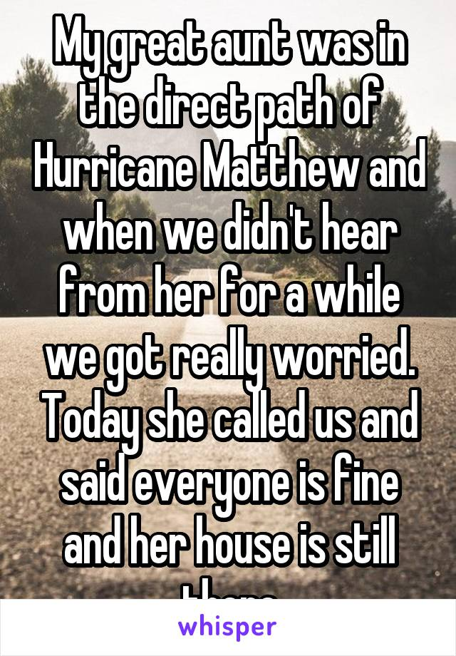 My great aunt was in the direct path of Hurricane Matthew and when we didn't hear from her for a while we got really worried. Today she called us and said everyone is fine and her house is still there