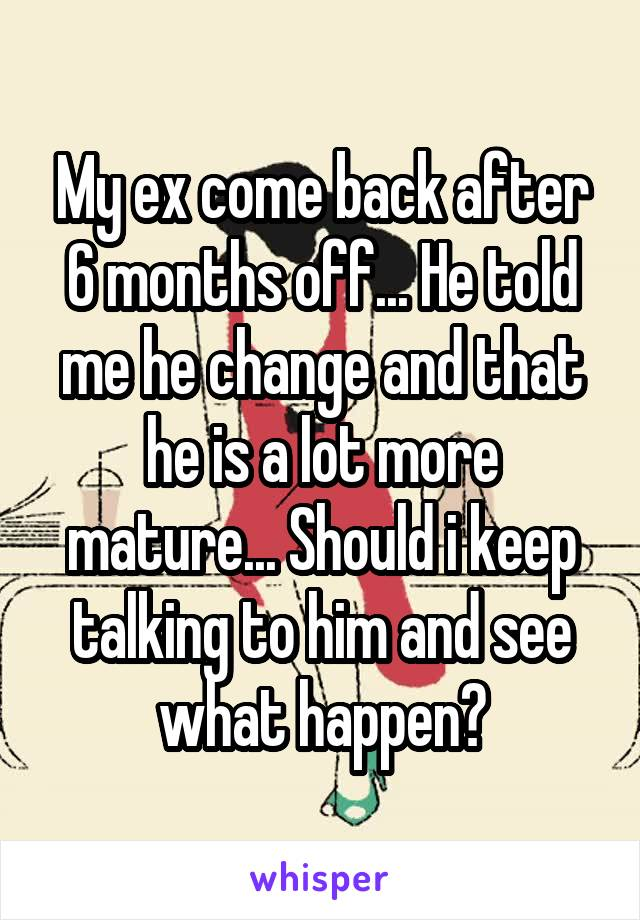 My ex come back after 6 months off... He told me he change and that he is a lot more mature... Should i keep talking to him and see what happen?