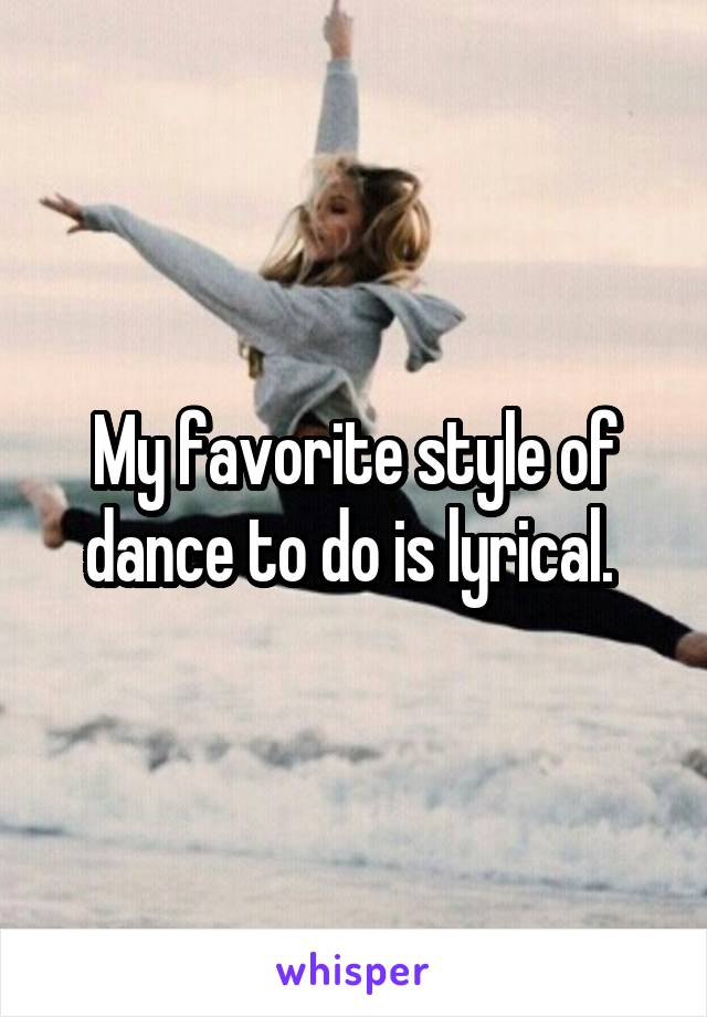 My favorite style of dance to do is lyrical.