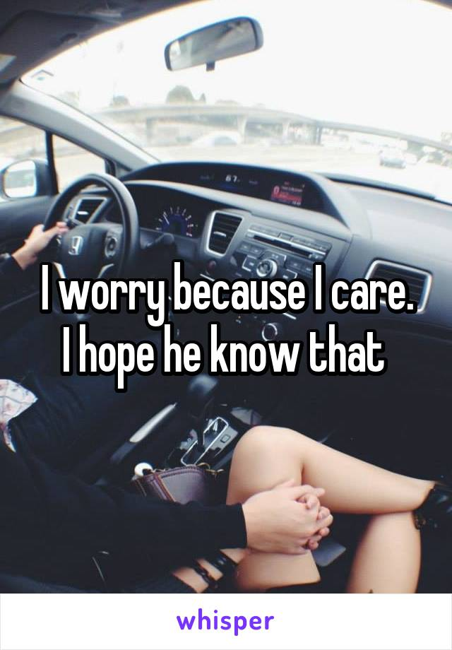 I worry because I care. I hope he know that