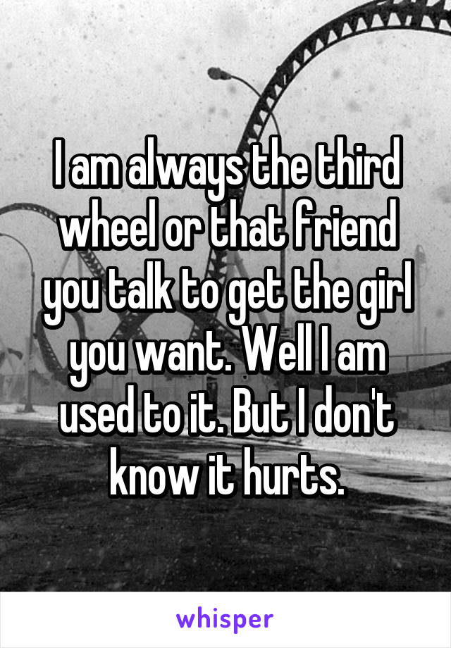 I am always the third wheel or that friend you talk to get the girl you want. Well I am used to it. But I don't know it hurts.