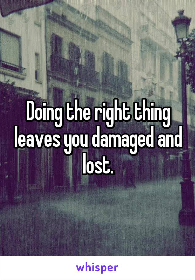 Doing the right thing leaves you damaged and lost.