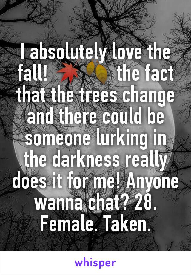 I absolutely love the fall! 🍁🍂 the fact that the trees change and there could be someone lurking in the darkness really does it for me! Anyone wanna chat? 28. Female. Taken.