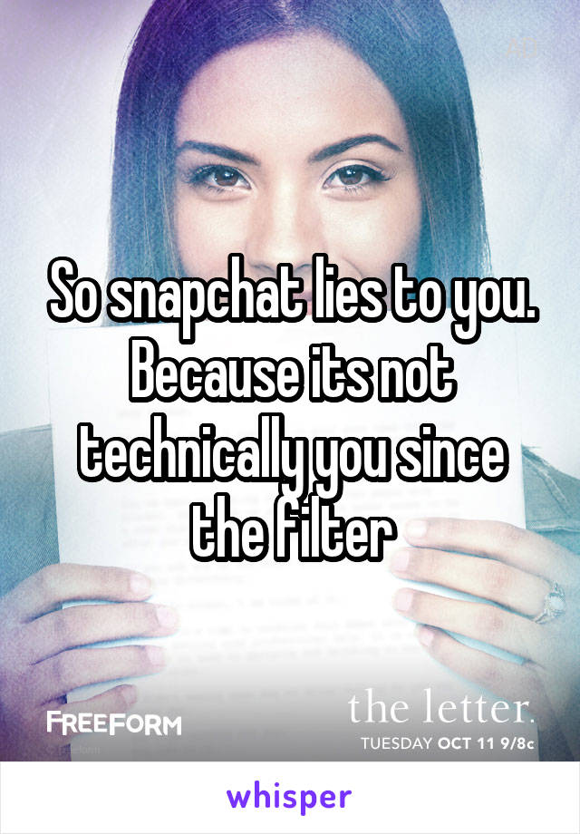 So snapchat lies to you. Because its not technically you since the filter