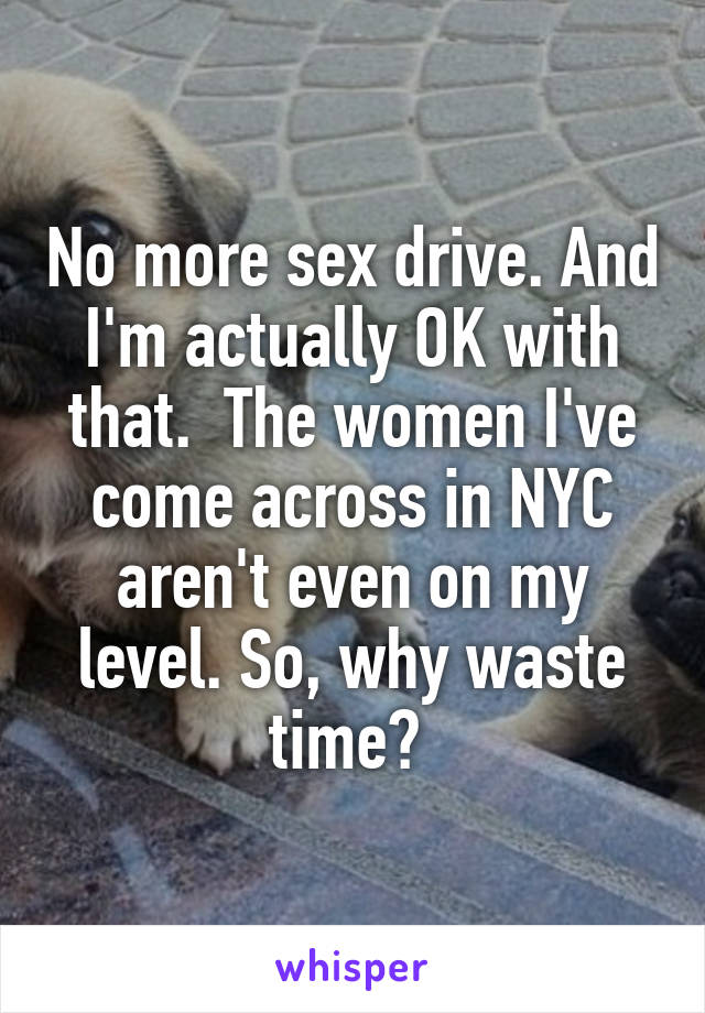 No more sex drive. And I'm actually OK with that.  The women I've come across in NYC aren't even on my level. So, why waste time?