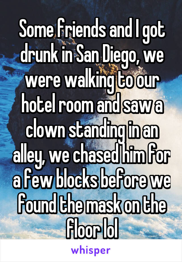Some friends and I got drunk in San Diego, we were walking to our hotel room and saw a clown standing in an alley, we chased him for a few blocks before we found the mask on the floor lol