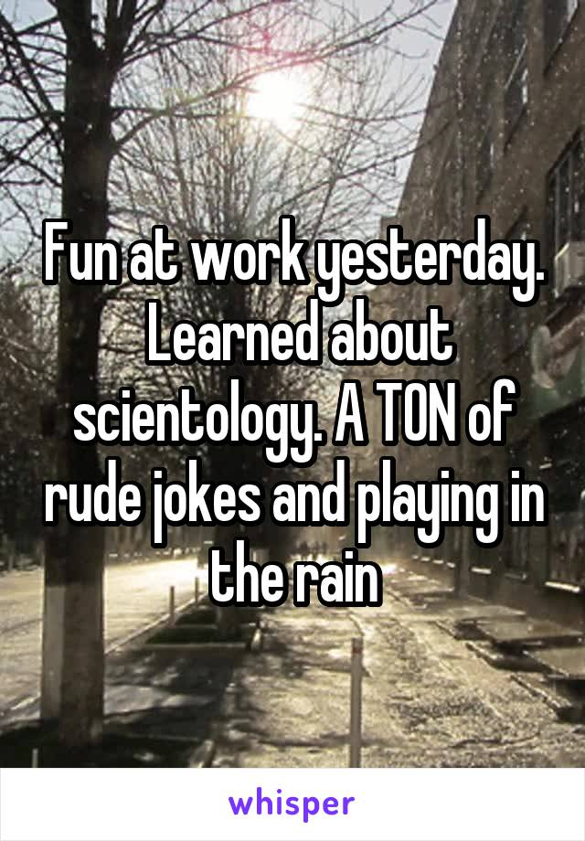 Fun at work yesterday.  Learned about scientology. A TON of rude jokes and playing in the rain