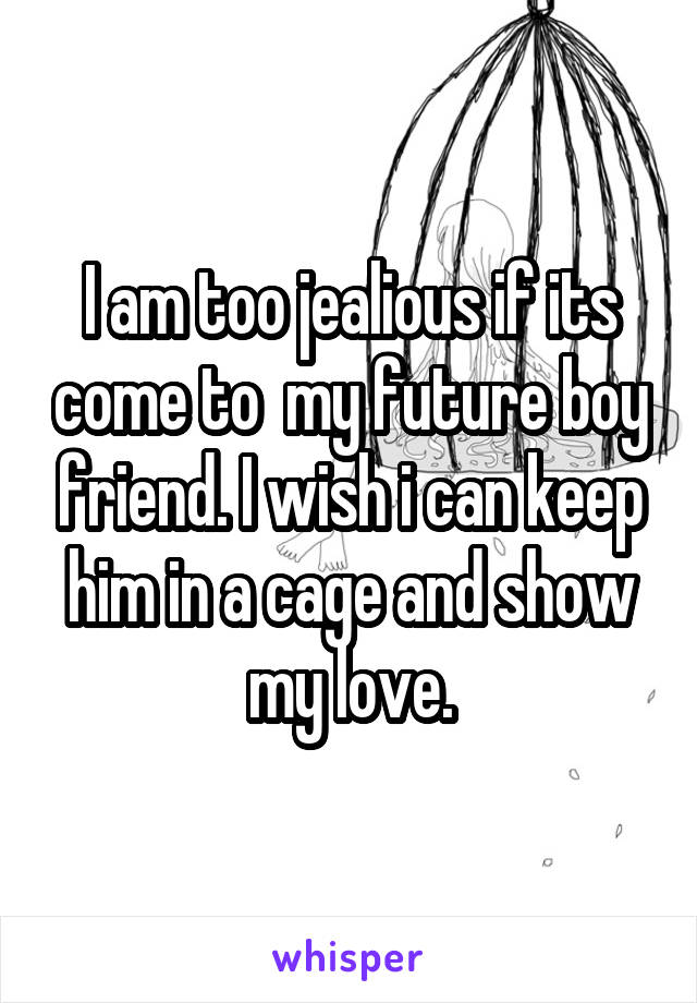 I am too jealious if its come to  my future boy friend. I wish i can keep him in a cage and show my love.
