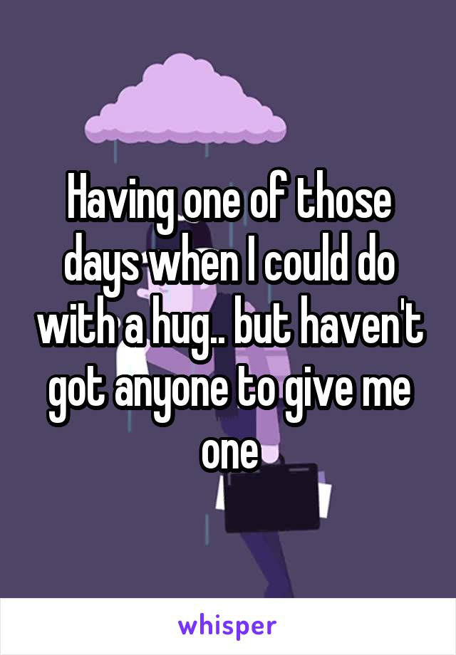 Having one of those days when I could do with a hug.. but haven't got anyone to give me one