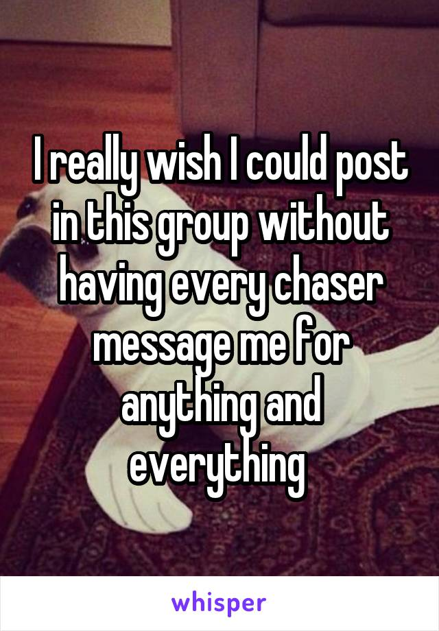 I really wish I could post in this group without having every chaser message me for anything and everything