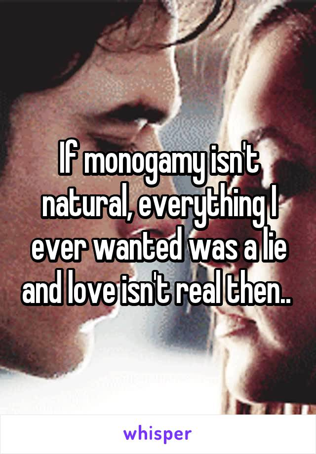 If monogamy isn't natural, everything I ever wanted was a lie and love isn't real then..