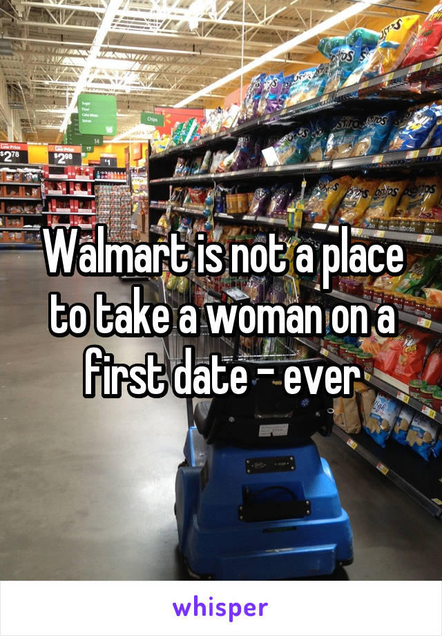 Walmart is not a place to take a woman on a first date - ever