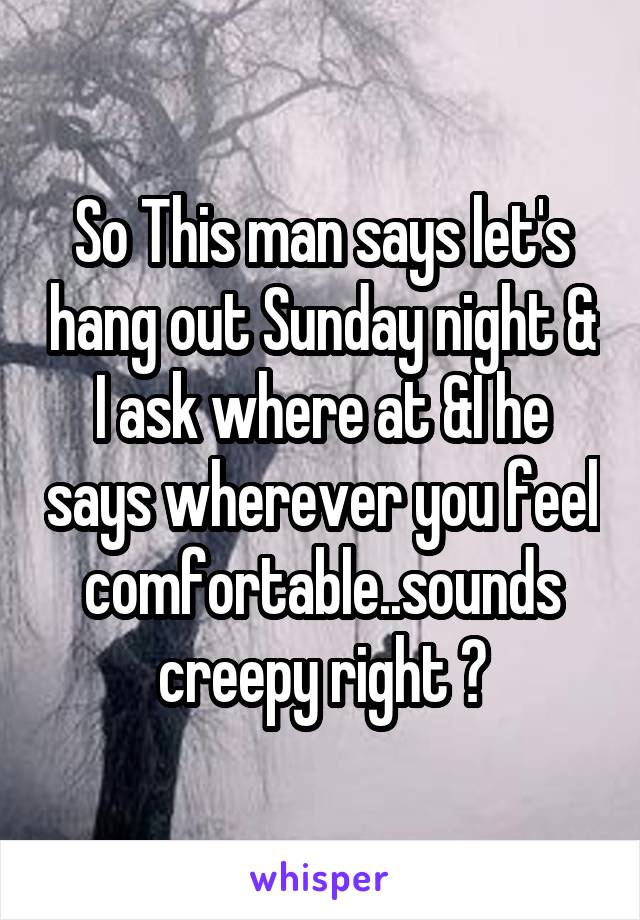 So This man says let's hang out Sunday night & I ask where at &I he says wherever you feel comfortable..sounds creepy right ?