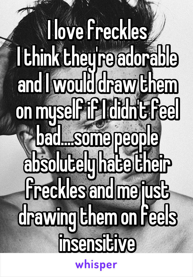 I love freckles I think they're adorable and I would draw them on myself if I didn't feel bad....some people absolutely hate their freckles and me just drawing them on feels insensitive