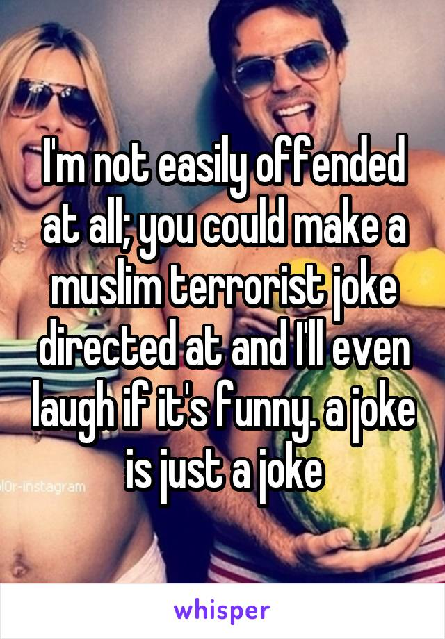 I'm not easily offended at all; you could make a muslim terrorist joke directed at and I'll even laugh if it's funny. a joke is just a joke