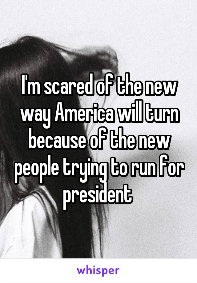 I'm scared of the new way America will turn because of the new people trying to run for president