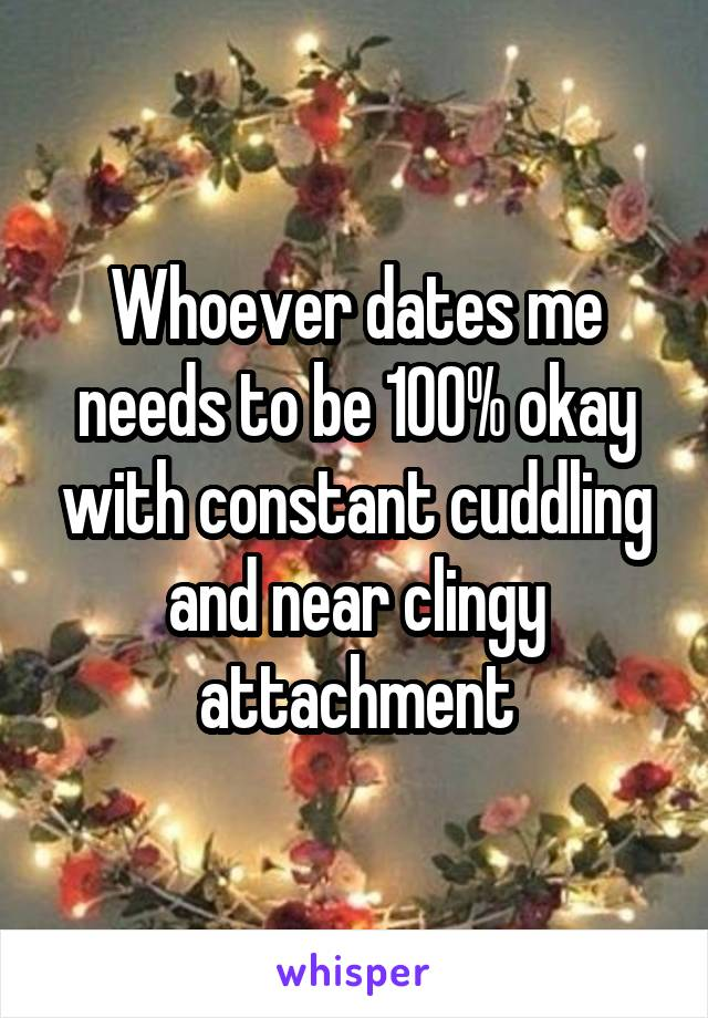 Whoever dates me needs to be 100% okay with constant cuddling and near clingy attachment