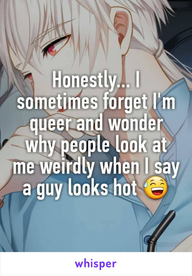 Honestly... I sometimes forget I'm queer and wonder why people look at me weirdly when I say a guy looks hot 😅