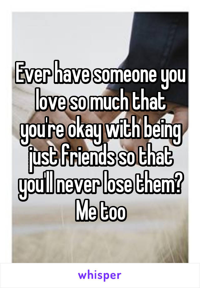 Ever have someone you love so much that you're okay with being just friends so that you'll never lose them? Me too