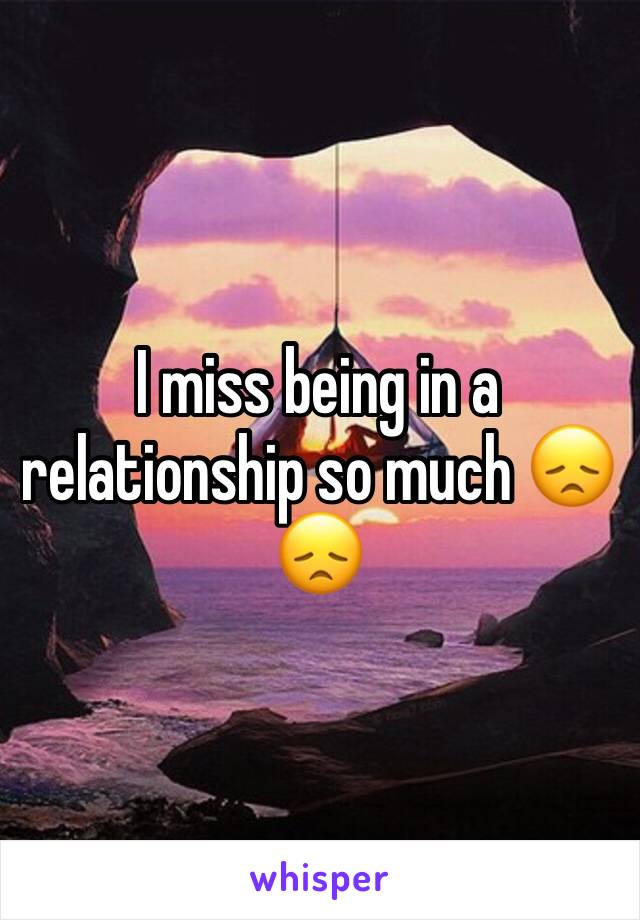 I miss being in a relationship so much 😞😞