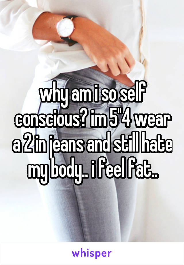 "why am i so self conscious? im 5""4 wear a 2 in jeans and still hate my body.. i feel fat.."