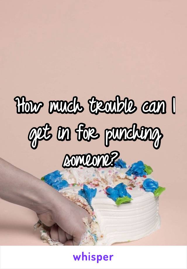 How much trouble can I get in for punching someone?