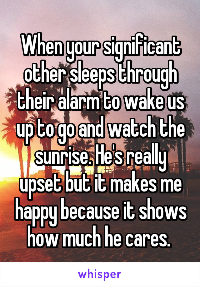 When your significant other sleeps through their alarm to wake us up to go and watch the sunrise. He's really upset but it makes me happy because it shows how much he cares.