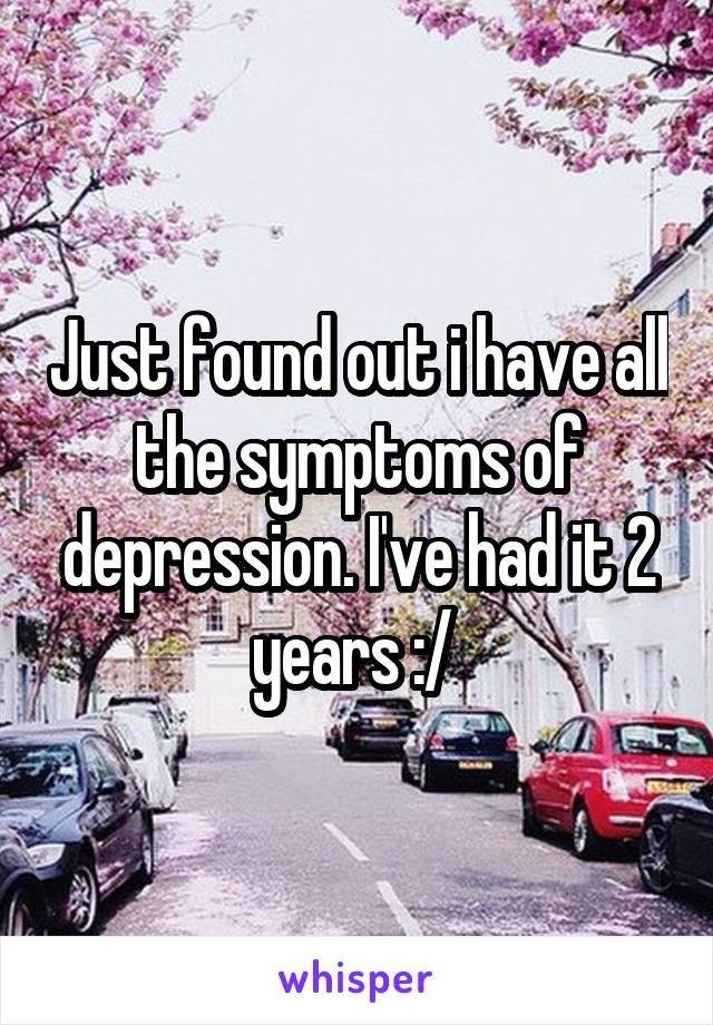 Just found out i have all the symptoms of depression. I've had it 2 years :/