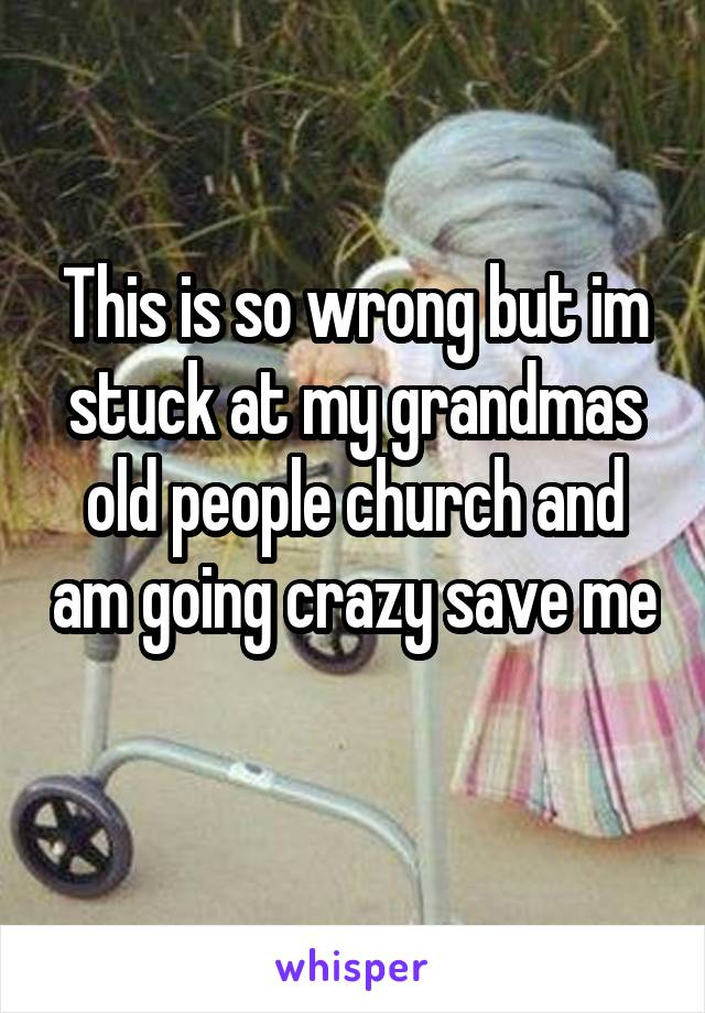 This is so wrong but im stuck at my grandmas old people church and am going crazy save me