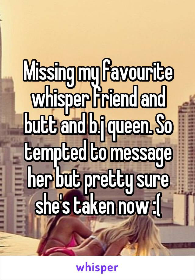 Missing my favourite whisper friend and butt and b.j queen. So tempted to message her but pretty sure she's taken now :(