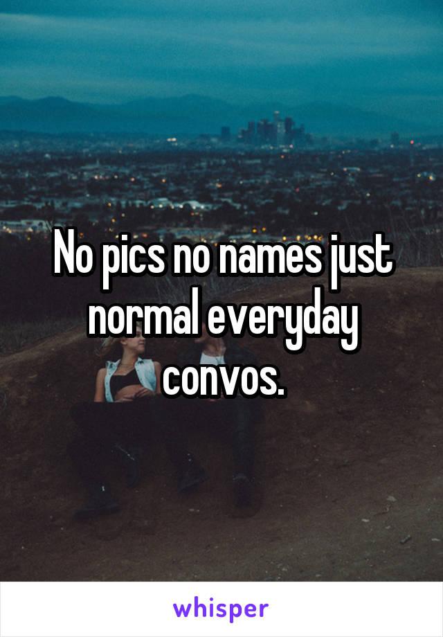 No pics no names just normal everyday convos.