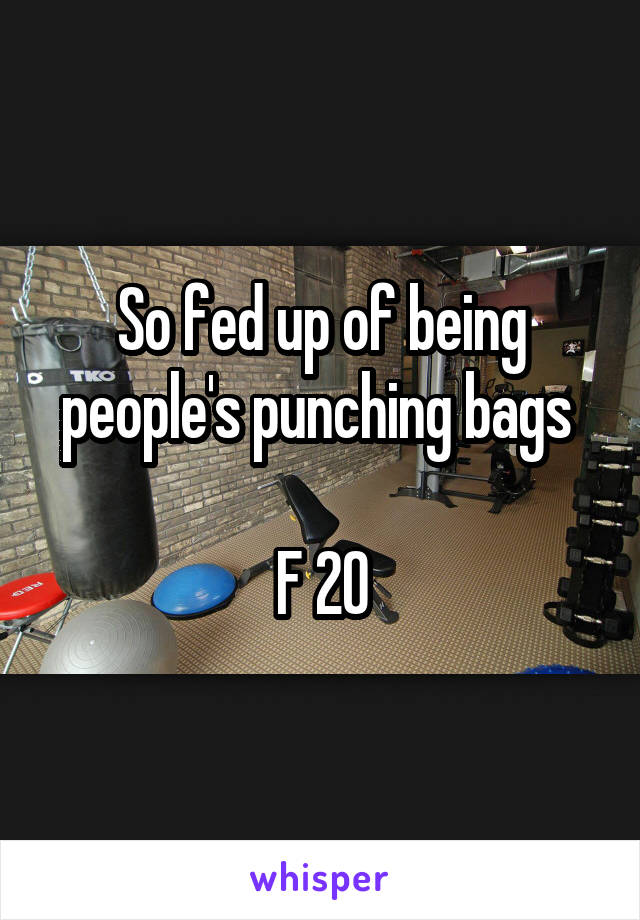 So fed up of being people's punching bags   F 20