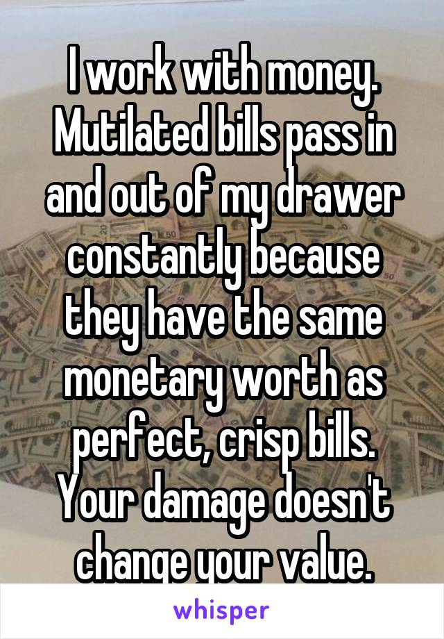 I work with money. Mutilated bills pass in and out of my drawer constantly because they have the same monetary worth as perfect, crisp bills. Your damage doesn't change your value.