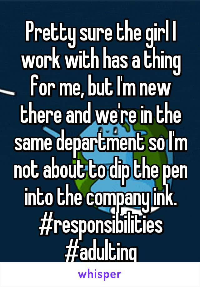 Pretty sure the girl I work with has a thing for me, but I'm new there and we're in the same department so I'm not about to dip the pen into the company ink. #responsibilities #adulting